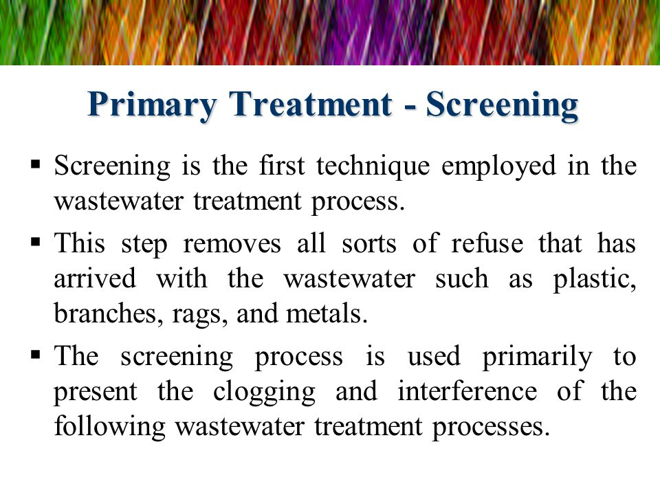 Primary Treatment - Screening  Screening is the first technique employed in the wastewater treatment process.