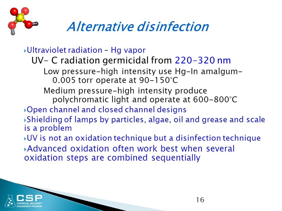  Ultraviolet radiation – Hg vapor UV- C radiation germicidal from 220-320 nm Low pressure-high intensity use Hg-In amalgum- 0.005 torr operate at 90-150°C Medium pressure-high intensity produce polychromatic light and operate at 600-800°C  Open channel and closed channel designs  Shielding of lamps by particles, algae, oil and grease and scale is a problem  UV is not an oxidation technique but a disinfection technique  Advanced oxidation often work best when several oxidation steps are combined sequentially 16 Alternative disinfection