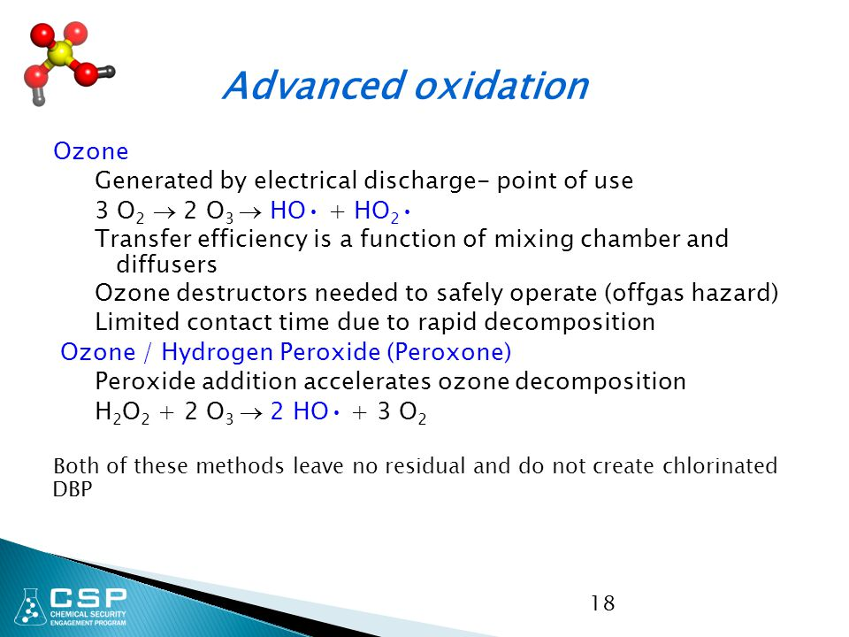 Ozone Generated by electrical discharge- point of use 3 O 2  2 O 3  HO + HO 2 Transfer efficiency is a function of mixing chamber and diffusers Ozone destructors needed to safely operate (offgas hazard) Limited contact time due to rapid decomposition Ozone / Hydrogen Peroxide (Peroxone) Peroxide addition accelerates ozone decomposition H 2 O 2 + 2 O 3  2 HO + 3 O 2 Both of these methods leave no residual and do not create chlorinated DBP 18 Advanced oxidation