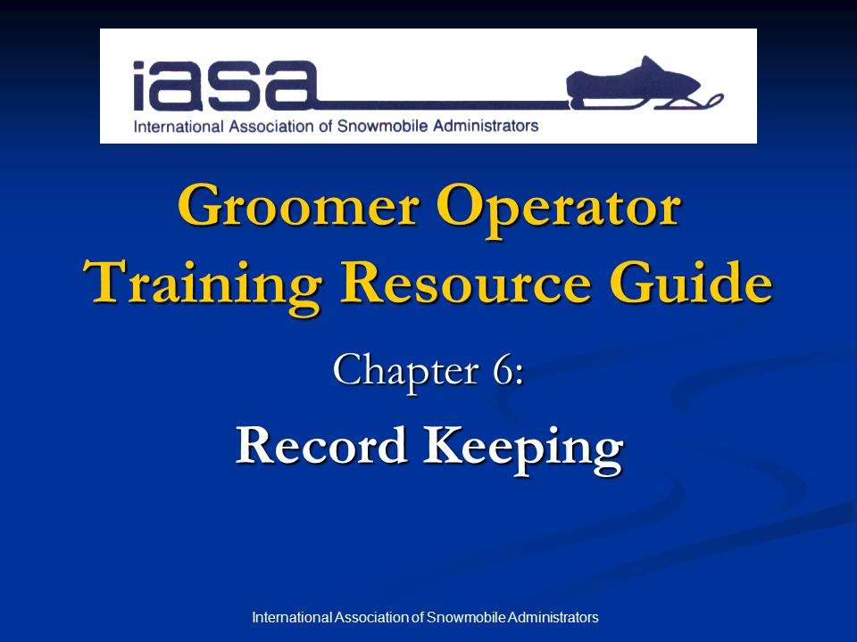 International Association of Snowmobile Administrators Groomer Operator Training Resource Guide Chapter 6: Record Keeping
