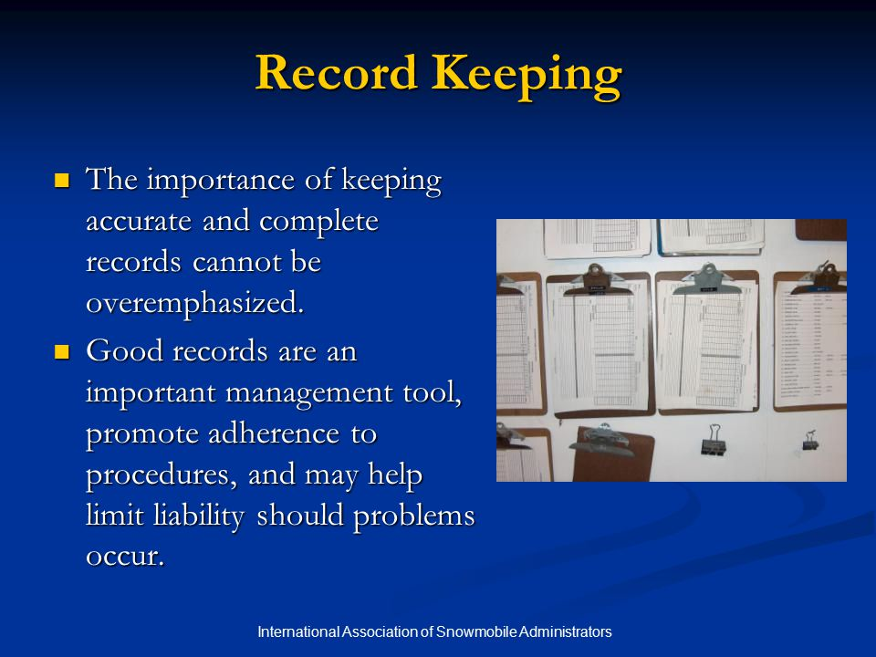 International Association of Snowmobile Administrators Record Keeping It is the responsibility of everyone to keep good records, particularly in respect to preventative maintenance and safety management.