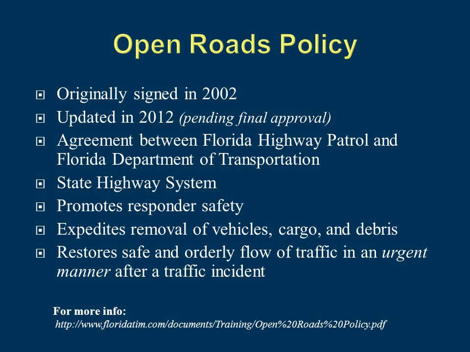  Originally signed in 2002  Updated in 2012 (pending final approval)  Agreement between Florida Highway Patrol and Florida Department of Transportation  State Highway System  Promotes responder safety  Expedites removal of vehicles, cargo, and debris  Restores safe and orderly flow of traffic in an urgent manner after a traffic incident For more info: http://www.floridatim.com/documents/Training/Open%20Roads%20Policy.pdf