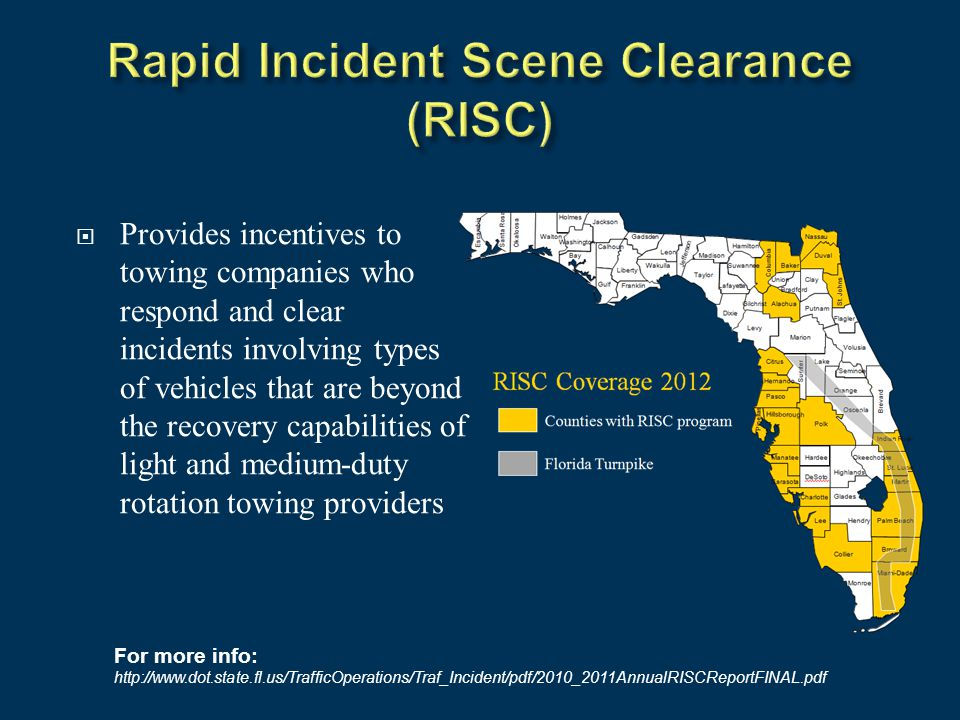  Provides incentives to towing companies who respond and clear incidents involving types of vehicles that are beyond the recovery capabilities of light and medium-duty rotation towing providers For more info: http://www.dot.state.fl.us/TrafficOperations/Traf_Incident/pdf/2010_2011AnnualRISCReportFINAL.pdf