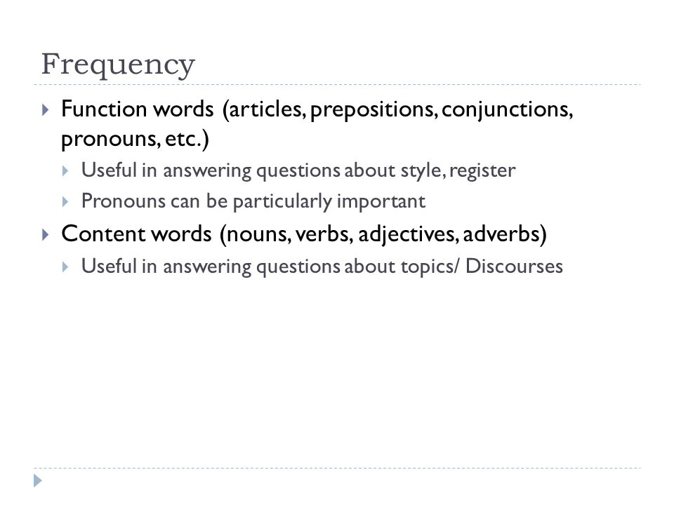 Frequency  Function words (articles, prepositions, conjunctions, pronouns, etc.)  Useful in answering questions about style, register  Pronouns can be particularly important  Content words (nouns, verbs, adjectives, adverbs)  Useful in answering questions about topics/ Discourses