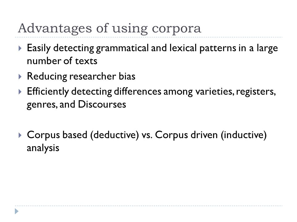 Advantages of using corpora  Easily detecting grammatical and lexical patterns in a large number of texts  Reducing researcher bias  Efficiently de