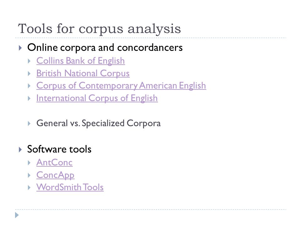 Tools for corpus analysis  Online corpora and concordancers  Collins Bank of English Collins Bank of English  British National Corpus British National Corpus  Corpus of Contemporary American English Corpus of Contemporary American English  International Corpus of English International Corpus of English  General vs.