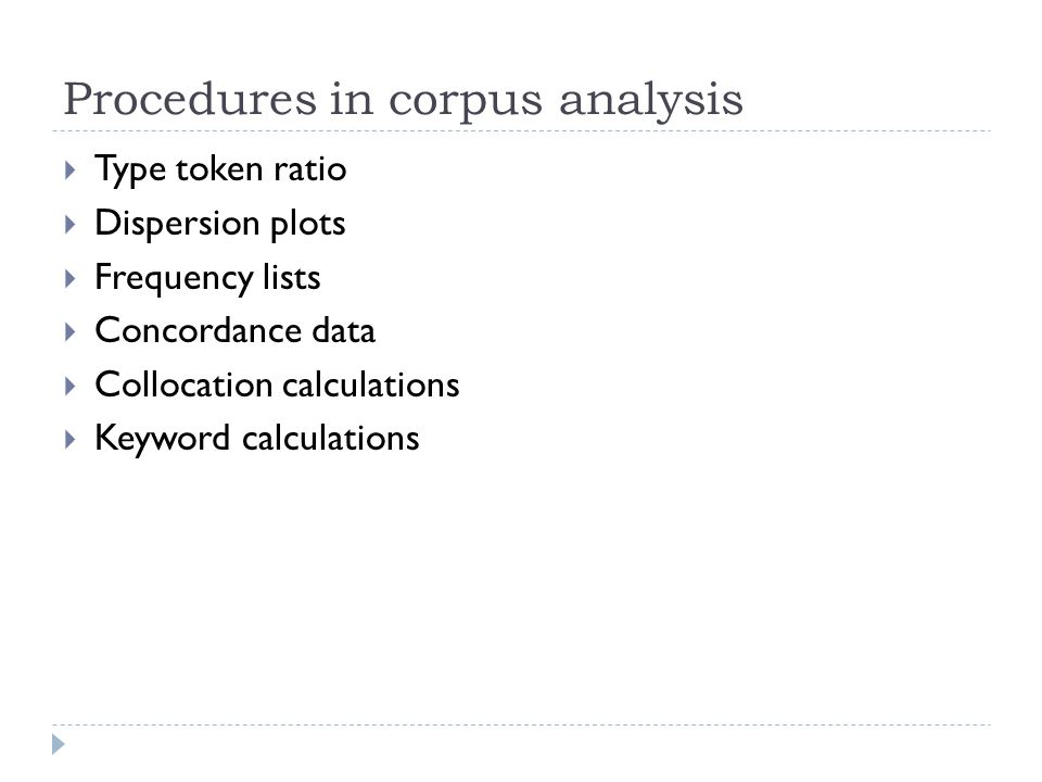 Procedures in corpus analysis  Type token ratio  Dispersion plots  Frequency lists  Concordance data  Collocation calculations  Keyword calculations