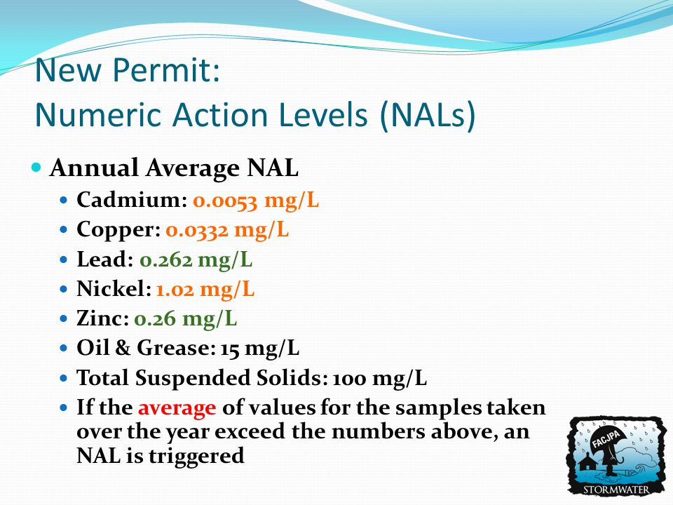 Annual Average NAL Cadmium: 0.0053 mg/L Copper: 0.0332 mg/L Lead: 0.262 mg/L Nickel: 1.02 mg/L Zinc: 0.26 mg/L Oil & Grease: 15 mg/L Total Suspended Solids: 100 mg/L If the average of values for the samples taken over the year exceed the numbers above, an NAL is triggered New Permit: Numeric Action Levels (NALs)