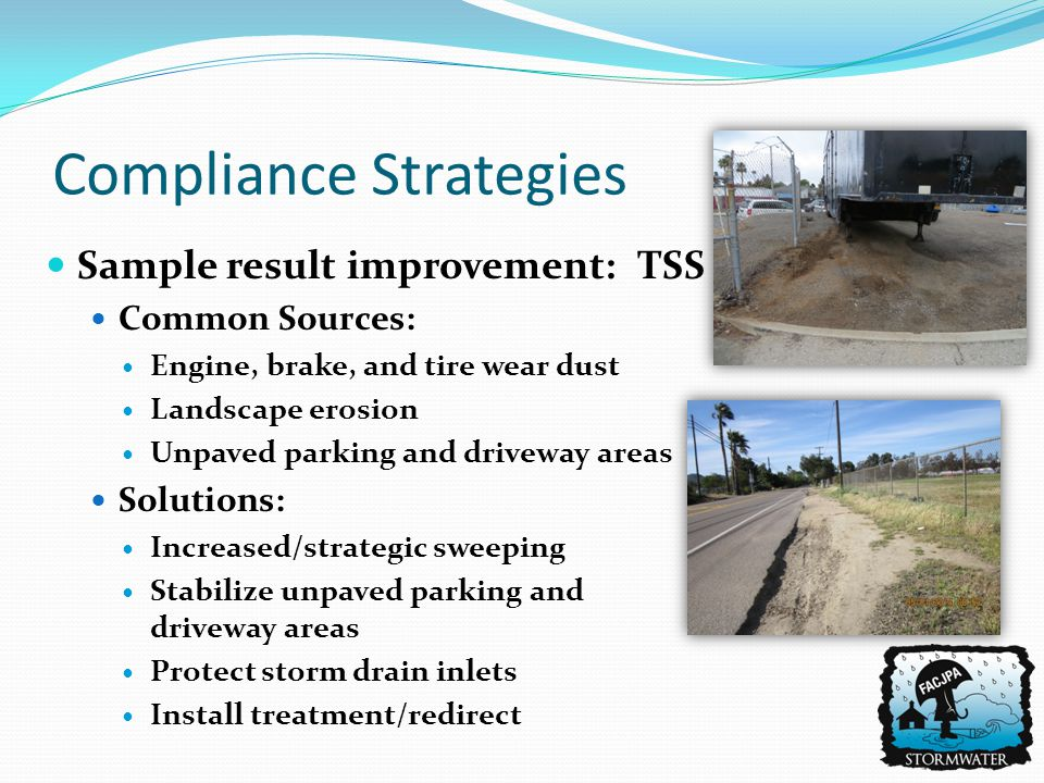 Sample result improvement: TSS Common Sources: Engine, brake, and tire wear dust Landscape erosion Unpaved parking and driveway areas Solutions: Increased/strategic sweeping Stabilize unpaved parking and driveway areas Protect storm drain inlets Install treatment/redirect Compliance Strategies