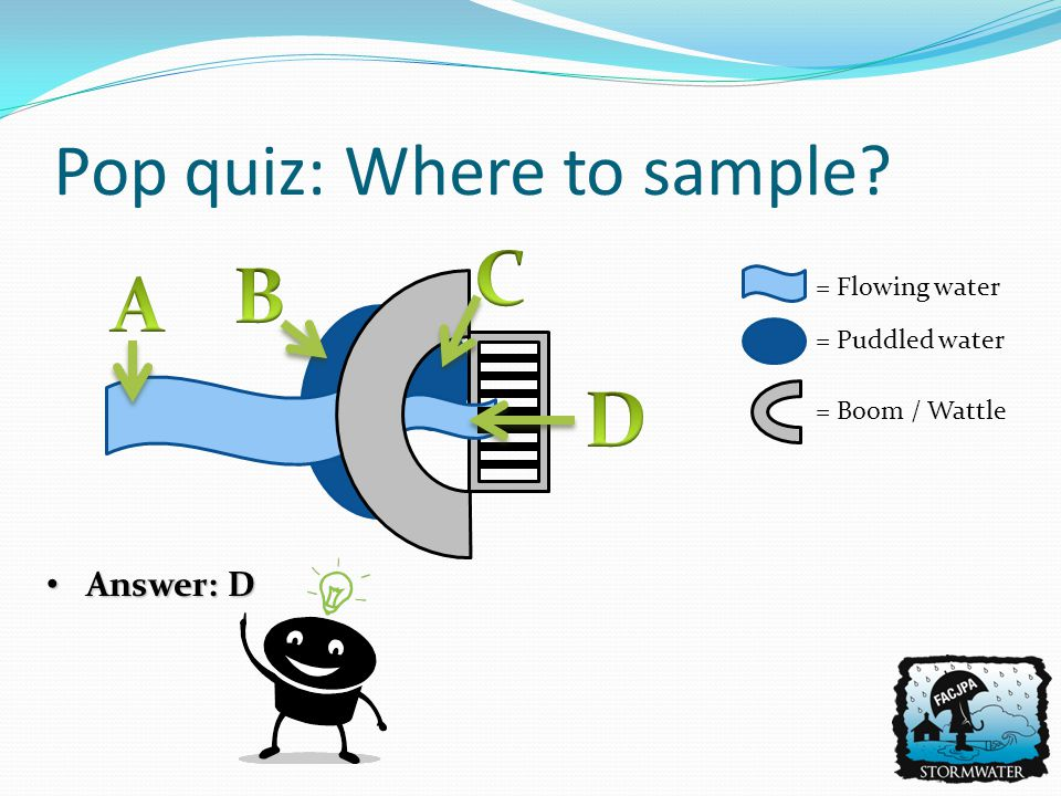 Answer: D Answer: D Pop quiz: Where to sample? = Flowing water = Puddled water = Boom / Wattle