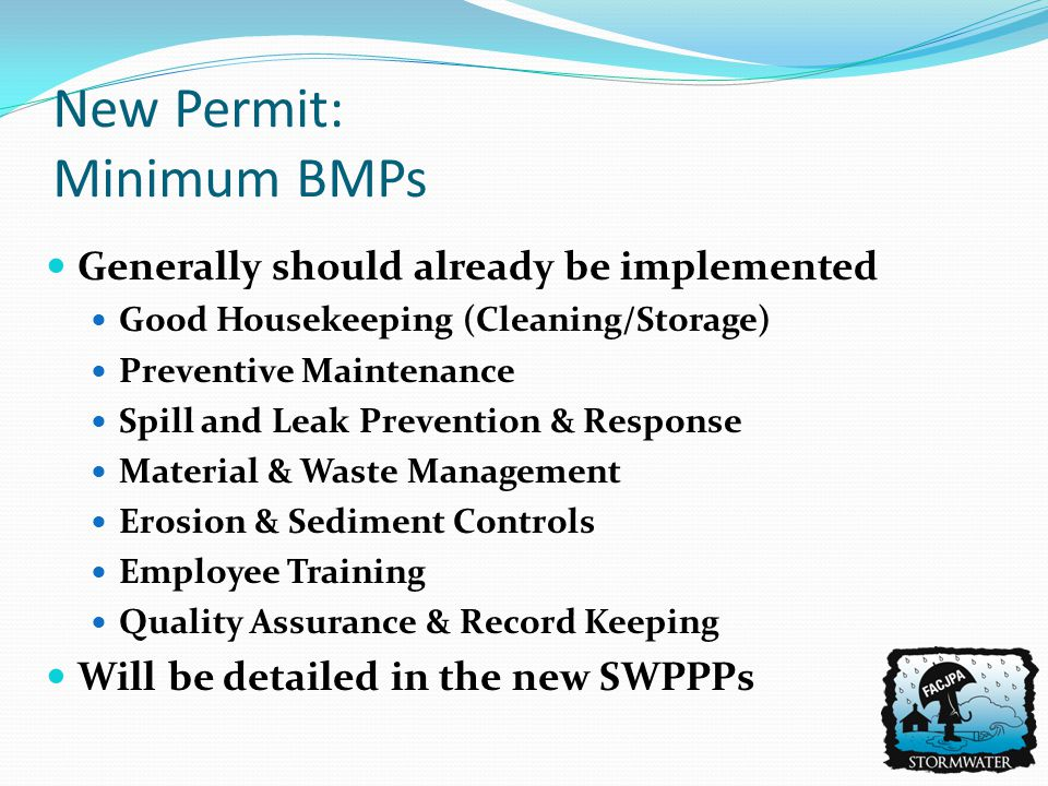 Generally should already be implemented Good Housekeeping (Cleaning/Storage) Preventive Maintenance Spill and Leak Prevention & Response Material & Waste Management Erosion & Sediment Controls Employee Training Quality Assurance & Record Keeping Will be detailed in the new SWPPPs New Permit: Minimum BMPs