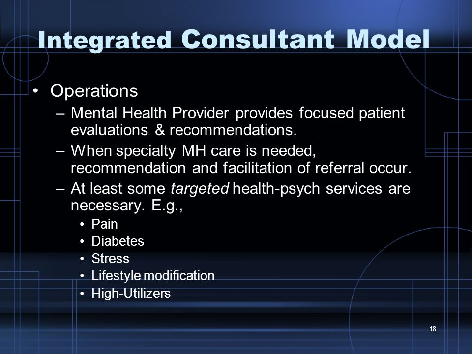 18 Integrated Consultant Model Operations –Mental Health Provider provides focused patient evaluations & recommendations.