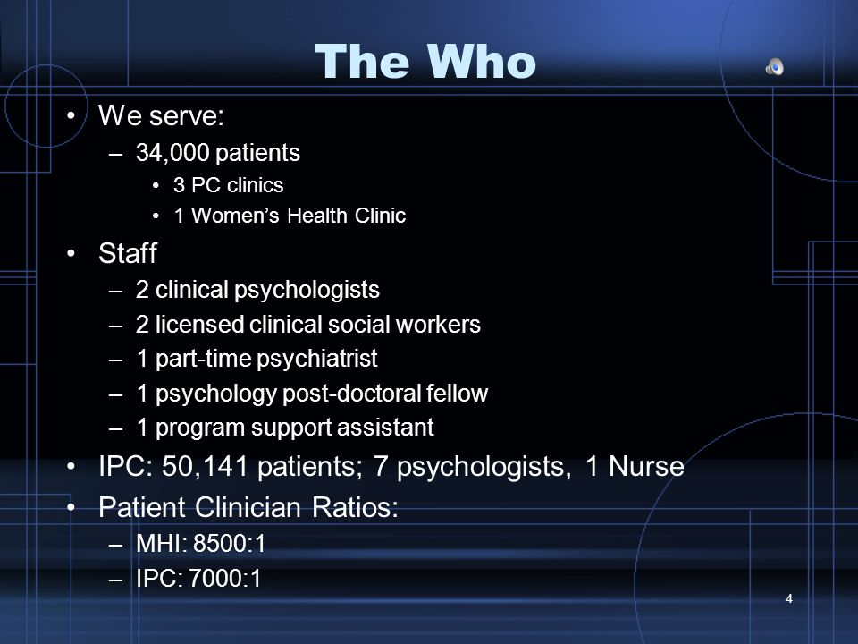 4 The Who We serve: –34,000 patients 3 PC clinics 1 Women's Health Clinic Staff –2 clinical psychologists –2 licensed clinical social workers –1 part-time psychiatrist –1 psychology post-doctoral fellow –1 program support assistant IPC: 50,141 patients; 7 psychologists, 1 Nurse Patient Clinician Ratios: –MHI: 8500:1 –IPC: 7000:1