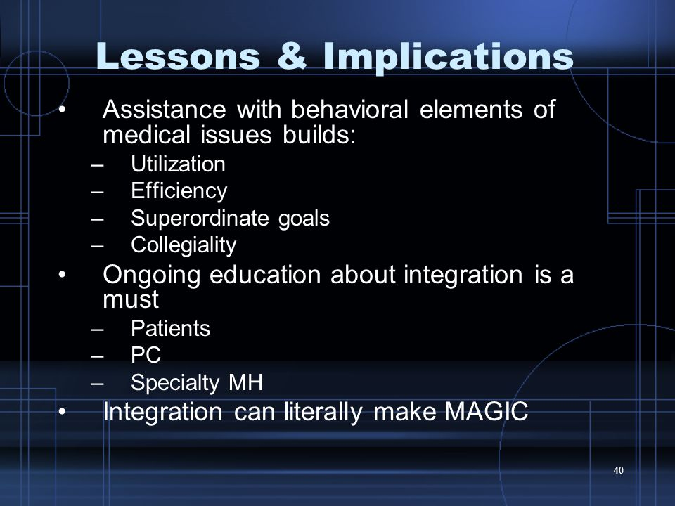 40 Lessons & Implications Assistance with behavioral elements of medical issues builds: –Utilization –Efficiency –Superordinate goals –Collegiality Ongoing education about integration is a must –Patients –PC –Specialty MH Integration can literally make MAGIC