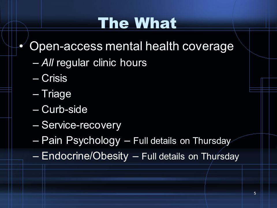 5 The What Open-access mental health coverage –All regular clinic hours –Crisis –Triage –Curb-side –Service-recovery –Pain Psychology – Full details on Thursday –Endocrine/Obesity – Full details on Thursday