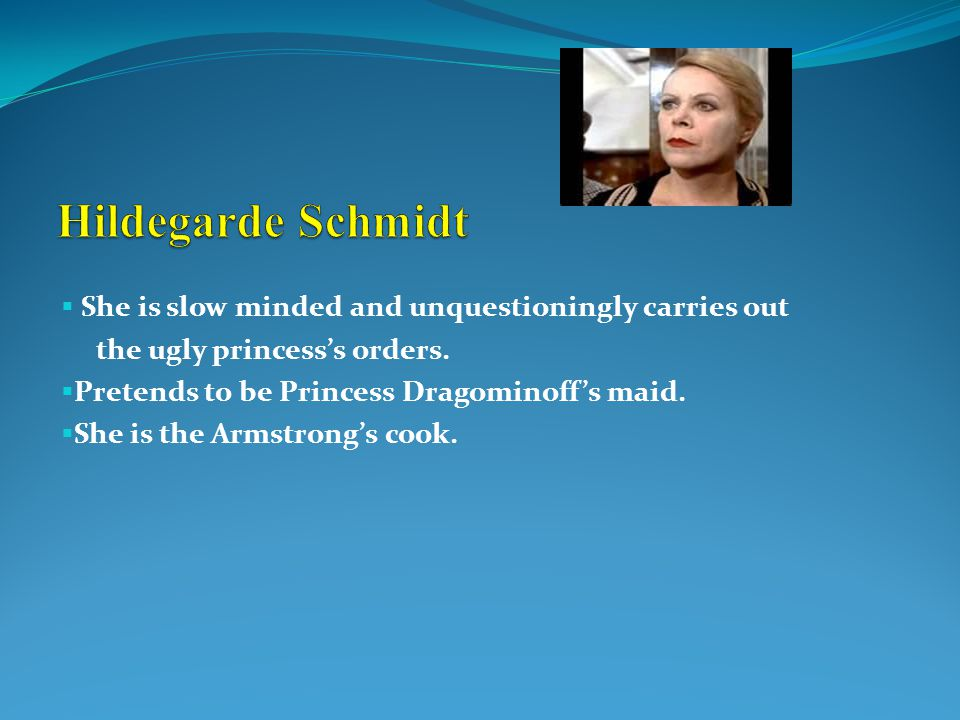  She is slow minded and unquestioningly carries out the ugly princess's orders.  Pretends to be Princess Dragominoff's maid.  She is the Armstrong'