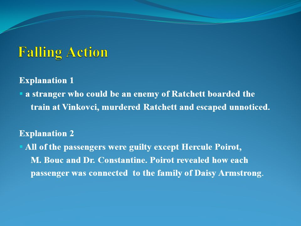 Explanation 1  a stranger who could be an enemy of Ratchett boarded the train at Vinkovci, murdered Ratchett and escaped unnoticed. Explanation 2  A