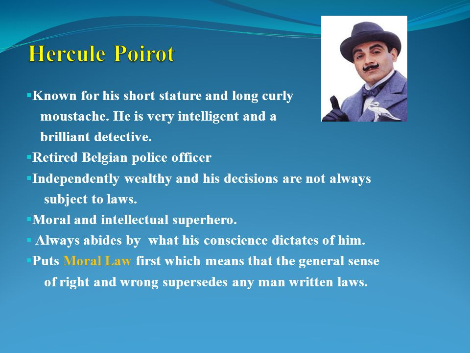  Known for his short stature and long curly moustache. He is very intelligent and a brilliant detective.  Retired Belgian police officer  Independe