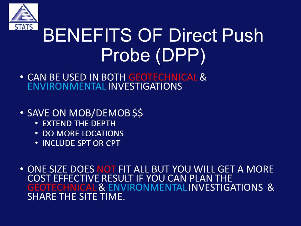 BENEFITS OF Direct Push Probe (DPP) CAN BE USED IN BOTH GEOTECHNICAL & ENVIRONMENTAL INVESTIGATIONS SAVE ON MOB/DEMOB $$ EXTEND THE DEPTH DO MORE LOCATIONS INCLUDE SPT OR CPT ONE SIZE DOES NOT FIT ALL BUT YOU WILL GET A MORE COST EFFECTIVE RESULT IF YOU CAN PLAN THE GEOTECHNICAL & ENVIRONMENTAL INVESTIGATIONS & SHARE THE SITE TIME.