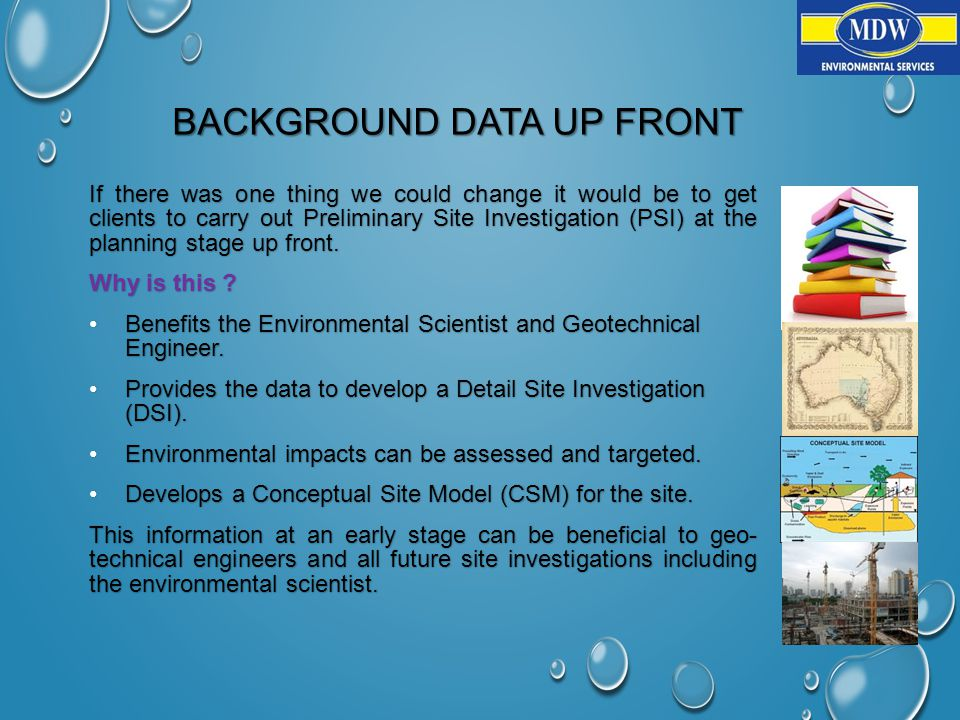 BACKGROUND DATA UP FRONT If there was one thing we could change it would be to get clients to carry out Preliminary Site Investigation (PSI) at the planning stage up front.
