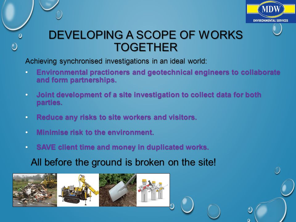 DEVELOPING A SCOPE OF WORKS TOGETHER Achieving synchronised investigations in an ideal world: Environmental practioners and geotechnical engineers to collaborate and form partnerships.Environmental practioners and geotechnical engineers to collaborate and form partnerships.