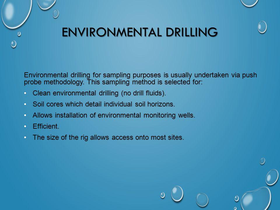 ENVIRONMENTAL DRILLING Environmental drilling for sampling purposes is usually undertaken via push probe methodology.