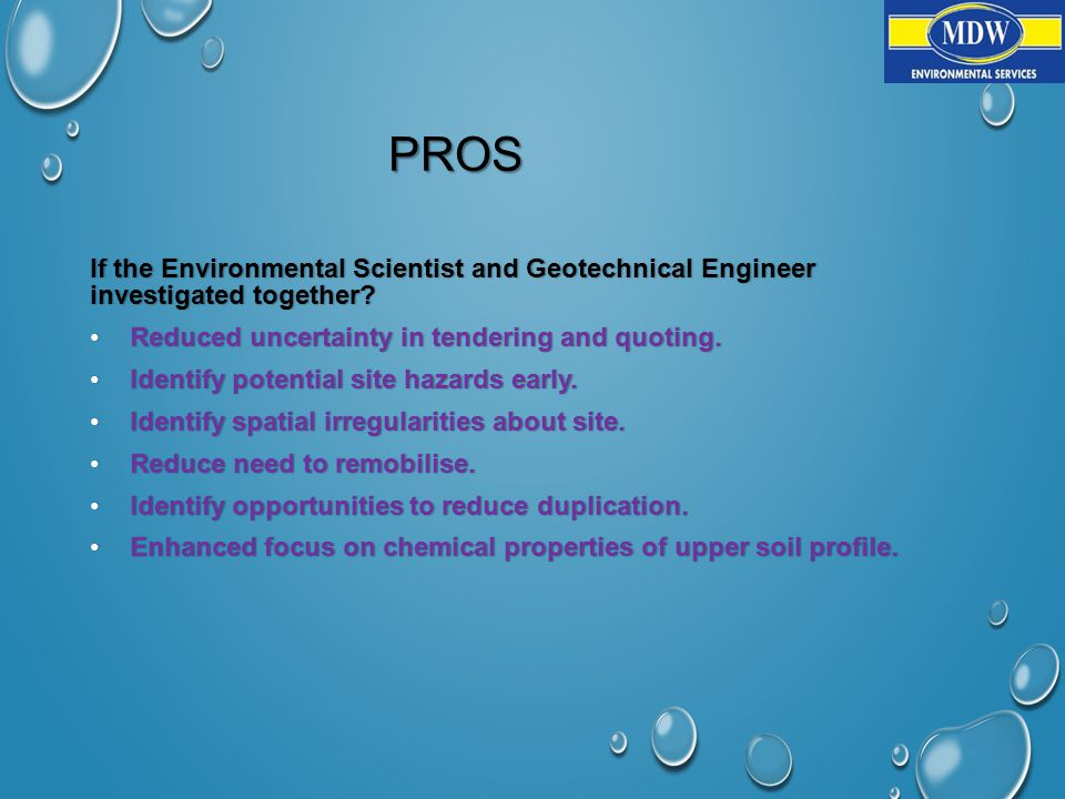 PROS If the Environmental Scientist and Geotechnical Engineer investigated together.