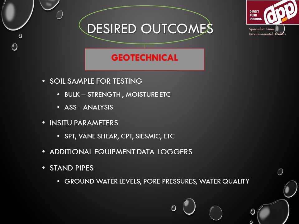 DESIRED OUTCOMES SOIL SAMPLE FOR TESTING SOIL SAMPLE FOR TESTING BULK – STRENGTH, MOISTURE ETC BULK – STRENGTH, MOISTURE ETC ASS - ANALYSIS ASS - ANALYSIS INSITU PARAMETERS INSITU PARAMETERS SPT, VANE SHEAR, CPT, SIESMIC, ETC SPT, VANE SHEAR, CPT, SIESMIC, ETC ADDITIONAL EQUIPMENT DATA LOGGERS ADDITIONAL EQUIPMENT DATA LOGGERS STAND PIPES STAND PIPES GROUND WATER LEVELS, PORE PRESSURES, WATER QUALITY GROUND WATER LEVELS, PORE PRESSURES, WATER QUALITY GEOTECHNICAL Specialist Geo- Environmental Drillers