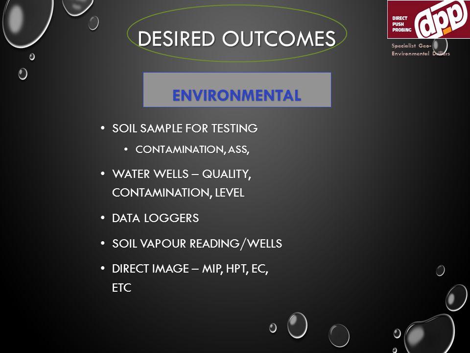 DESIRED OUTCOMES ENVIRONMENTAL SOIL SAMPLE FOR TESTING SOIL SAMPLE FOR TESTING CONTAMINATION, ASS, CONTAMINATION, ASS, WATER WELLS – QUALITY, CONTAMINATION, LEVEL WATER WELLS – QUALITY, CONTAMINATION, LEVEL DATA LOGGERS DATA LOGGERS SOIL VAPOUR READING/WELLS SOIL VAPOUR READING/WELLS DIRECT IMAGE – MIP, HPT, EC, ETC DIRECT IMAGE – MIP, HPT, EC, ETC Specialist Geo- Environmental Drillers