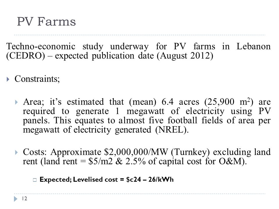 PV Farms 12 Techno-economic study underway for PV farms in Lebanon (CEDRO) – expected publication date (August 2012)  Constraints;  Area; it's estimated that (mean) 6.4 acres (25,900 m 2 ) are required to generate 1 megawatt of electricity using PV panels.