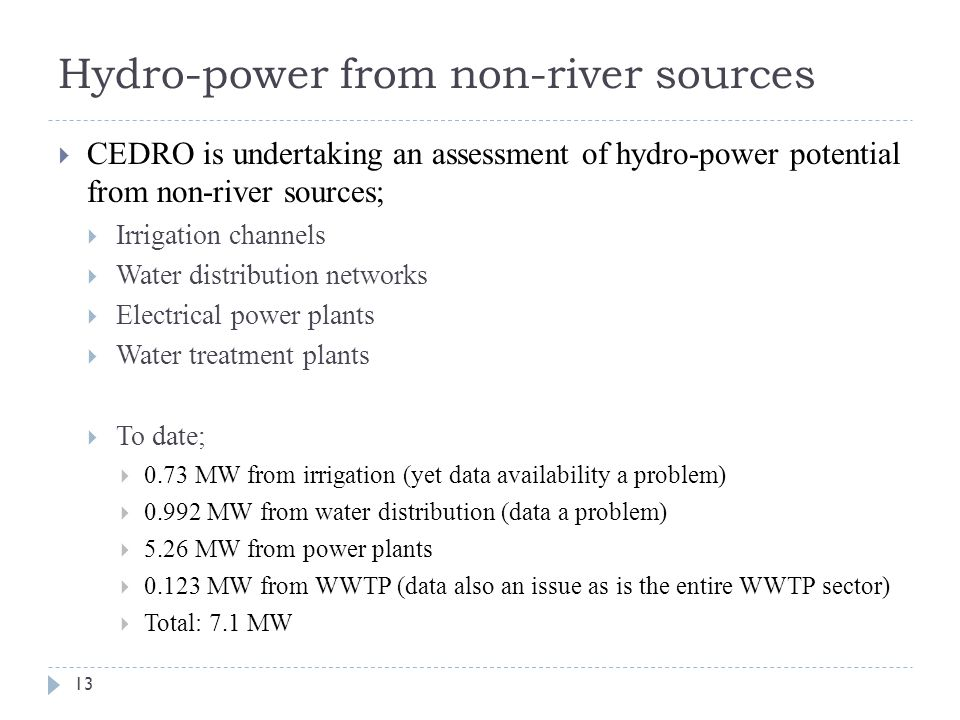 Hydro-power from non-river sources 13  CEDRO is undertaking an assessment of hydro-power potential from non-river sources;  Irrigation channels  Water distribution networks  Electrical power plants  Water treatment plants  To date;  0.73 MW from irrigation (yet data availability a problem)  0.992 MW from water distribution (data a problem)  5.26 MW from power plants  0.123 MW from WWTP (data also an issue as is the entire WWTP sector)  Total: 7.1 MW