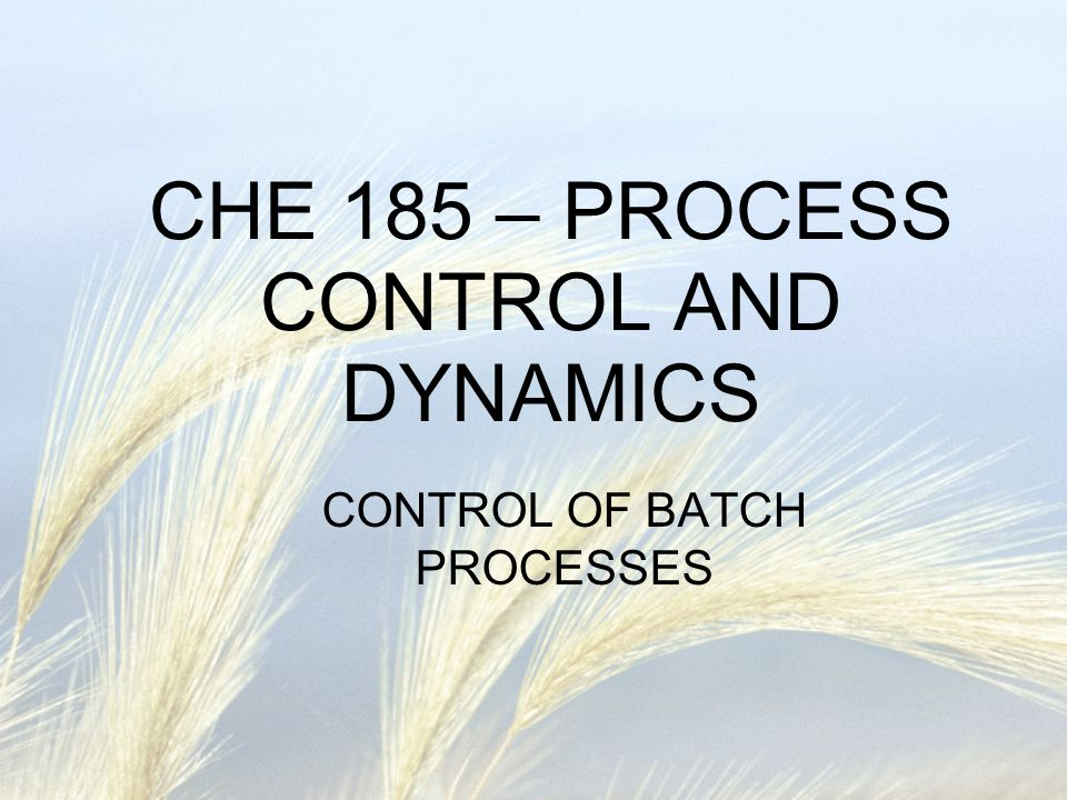 CHE 185 – PROCESS CONTROL AND DYNAMICS CONTROL OF BATCH PROCESSES