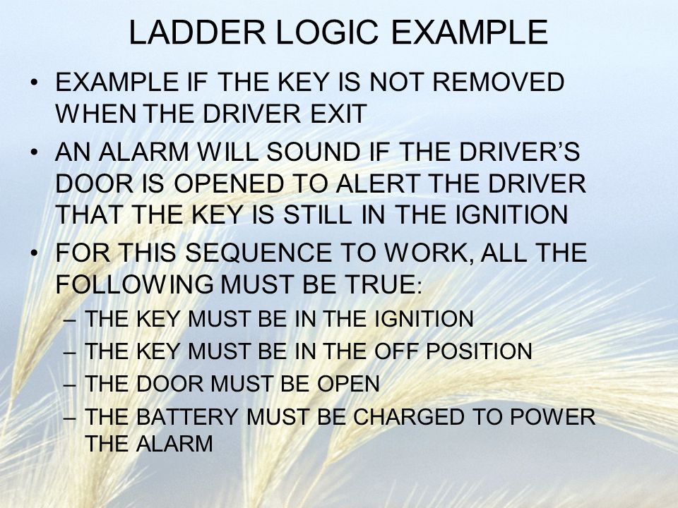 LADDER LOGIC EXAMPLE EXAMPLE IF THE KEY IS NOT REMOVED WHEN THE DRIVER EXIT AN ALARM WILL SOUND IF THE DRIVER'S DOOR IS OPENED TO ALERT THE DRIVER THA