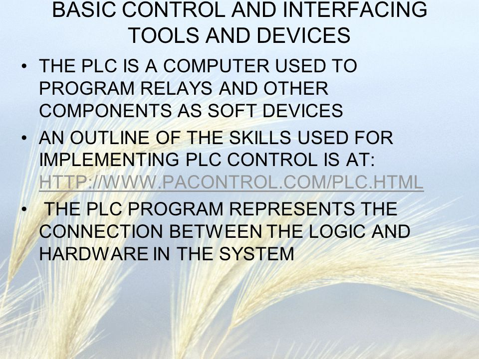 BASIC CONTROL AND INTERFACING TOOLS AND DEVICES THE PLC IS A COMPUTER USED TO PROGRAM RELAYS AND OTHER COMPONENTS AS SOFT DEVICES AN OUTLINE OF THE SK