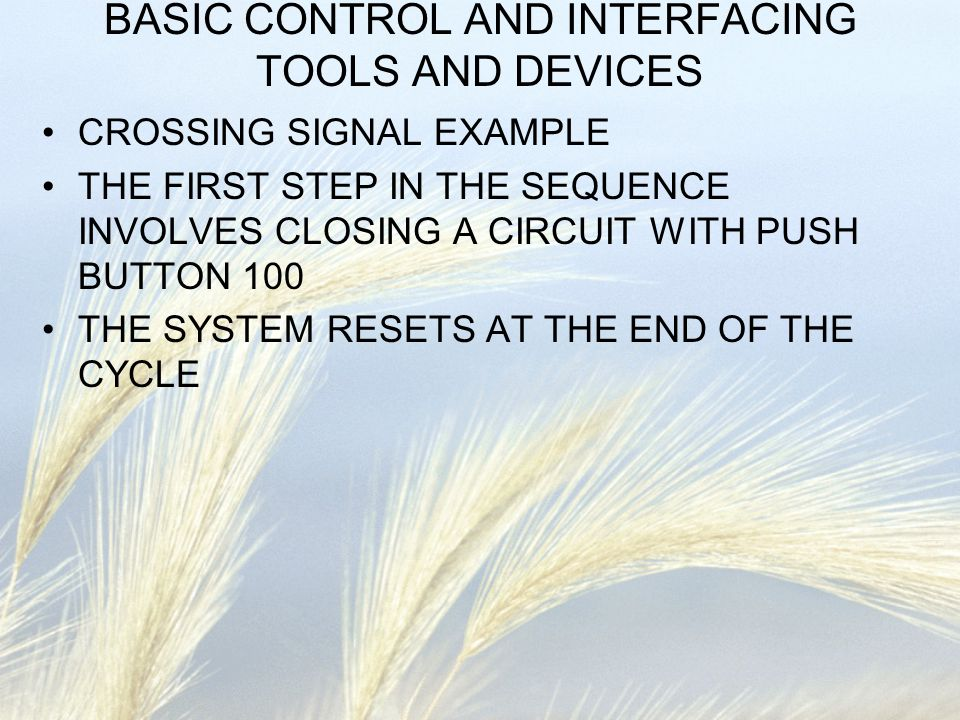 BASIC CONTROL AND INTERFACING TOOLS AND DEVICES CROSSING SIGNAL EXAMPLE THE FIRST STEP IN THE SEQUENCE INVOLVES CLOSING A CIRCUIT WITH PUSH BUTTON 100