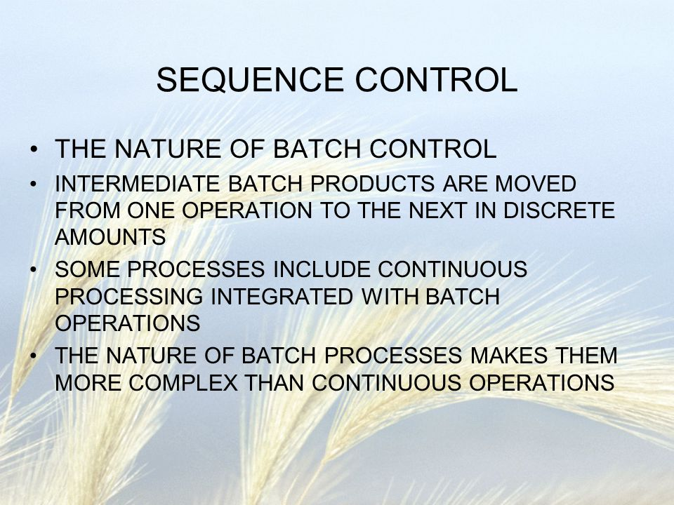 SEQUENCE CONTROL THE NATURE OF BATCH CONTROL INTERMEDIATE BATCH PRODUCTS ARE MOVED FROM ONE OPERATION TO THE NEXT IN DISCRETE AMOUNTS SOME PROCESSES I