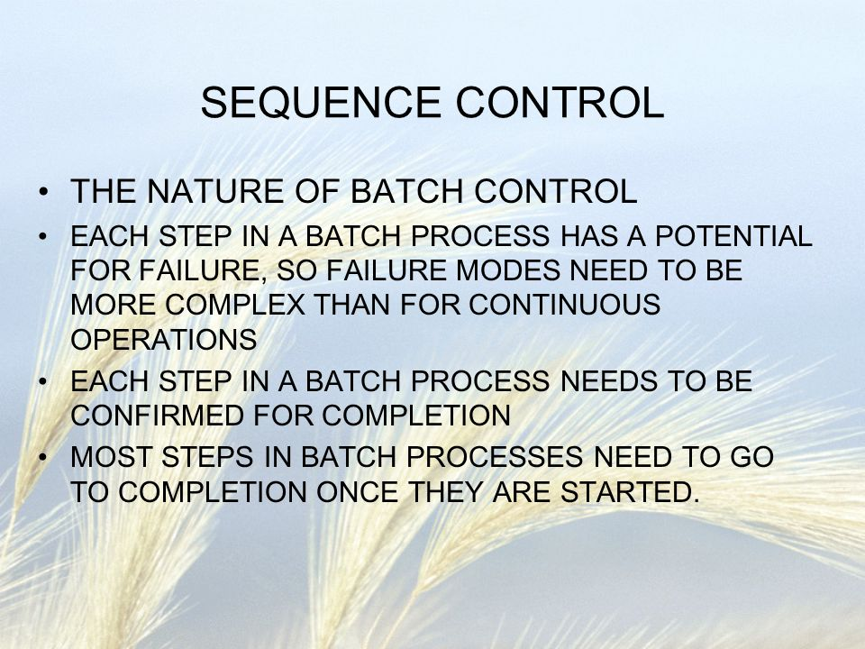 SEQUENCE CONTROL THE NATURE OF BATCH CONTROL EACH STEP IN A BATCH PROCESS HAS A POTENTIAL FOR FAILURE, SO FAILURE MODES NEED TO BE MORE COMPLEX THAN F