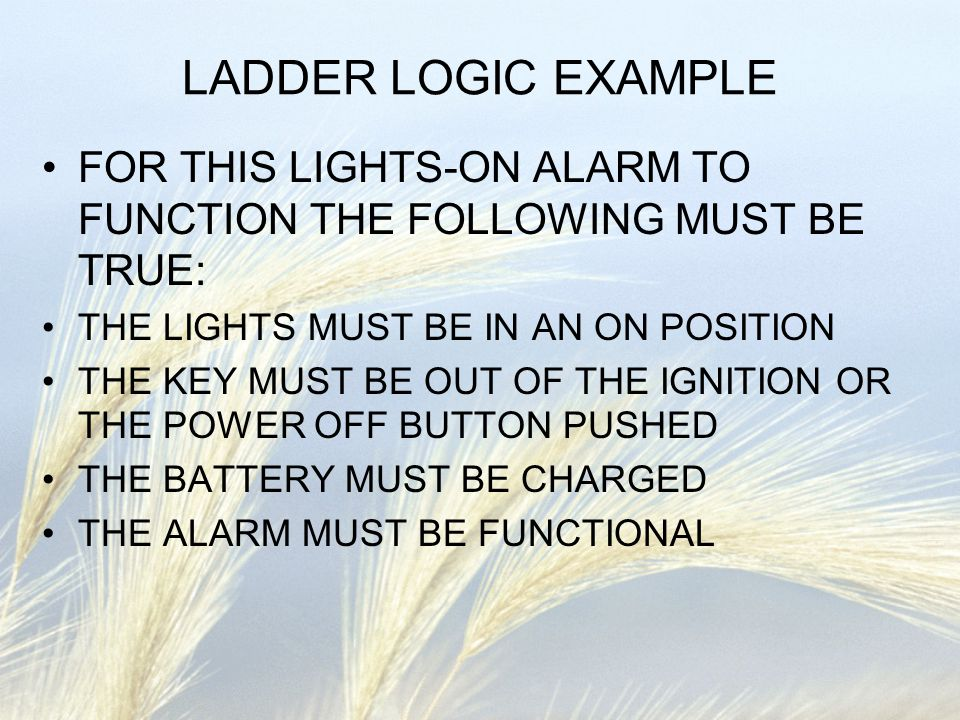 LADDER LOGIC EXAMPLE FOR THIS LIGHTS-ON ALARM TO FUNCTION THE FOLLOWING MUST BE TRUE: THE LIGHTS MUST BE IN AN ON POSITION THE KEY MUST BE OUT OF THE
