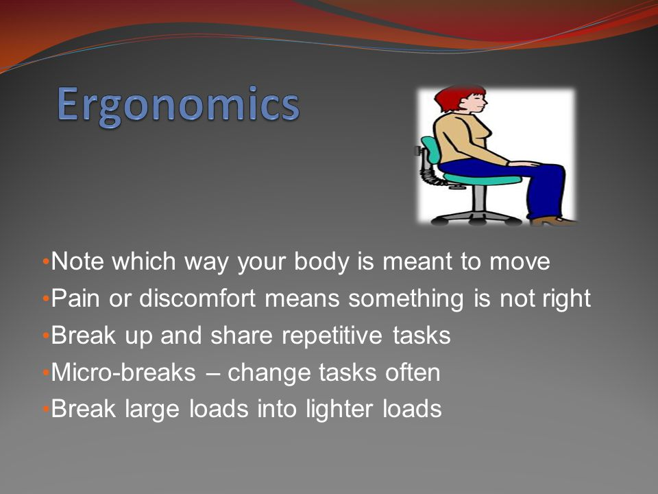 Note which way your body is meant to move Pain or discomfort means something is not right Break up and share repetitive tasks Micro-breaks – change ta