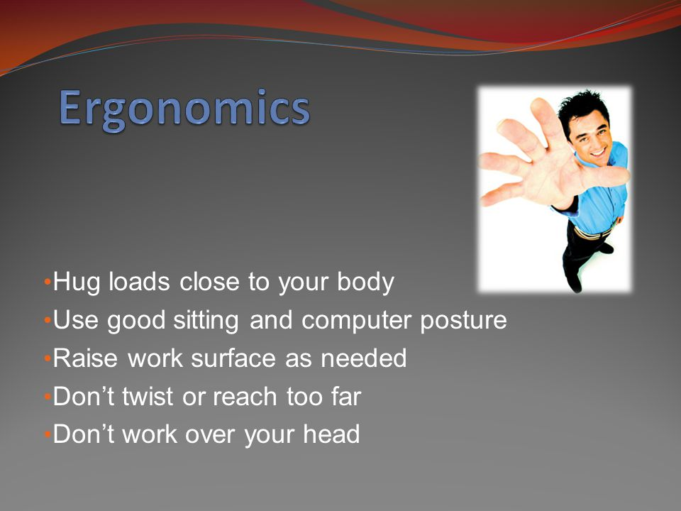 Hug loads close to your body Use good sitting and computer posture Raise work surface as needed Don't twist or reach too far Don't work over your head
