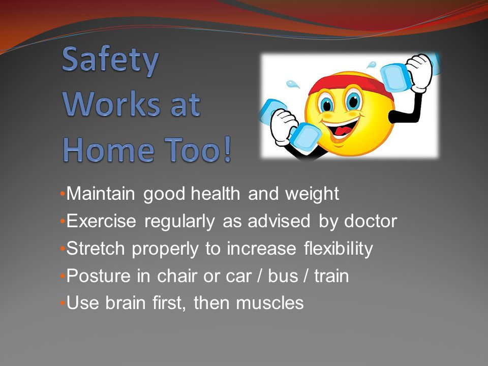 Maintain good health and weight Exercise regularly as advised by doctor Stretch properly to increase flexibility Posture in chair or car / bus / train Use brain first, then muscles