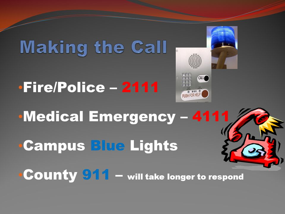 Fire/Police – 2111 Medical Emergency – 4111 Campus Blue Lights County 911 – will take longer to respond