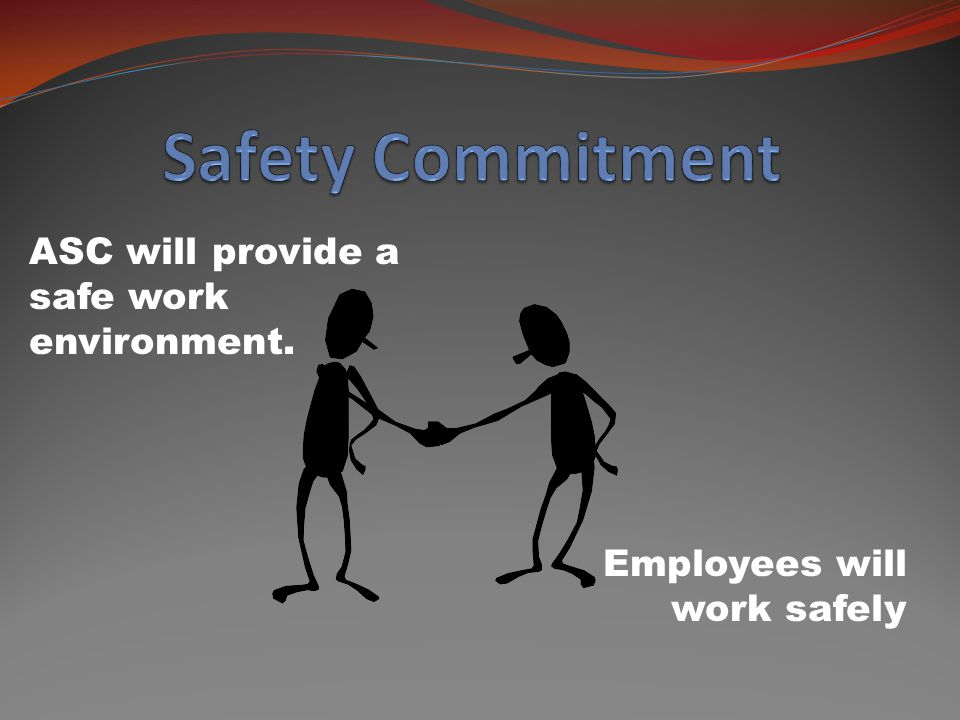 ASC will provide a safe work environment. Employees will work safely