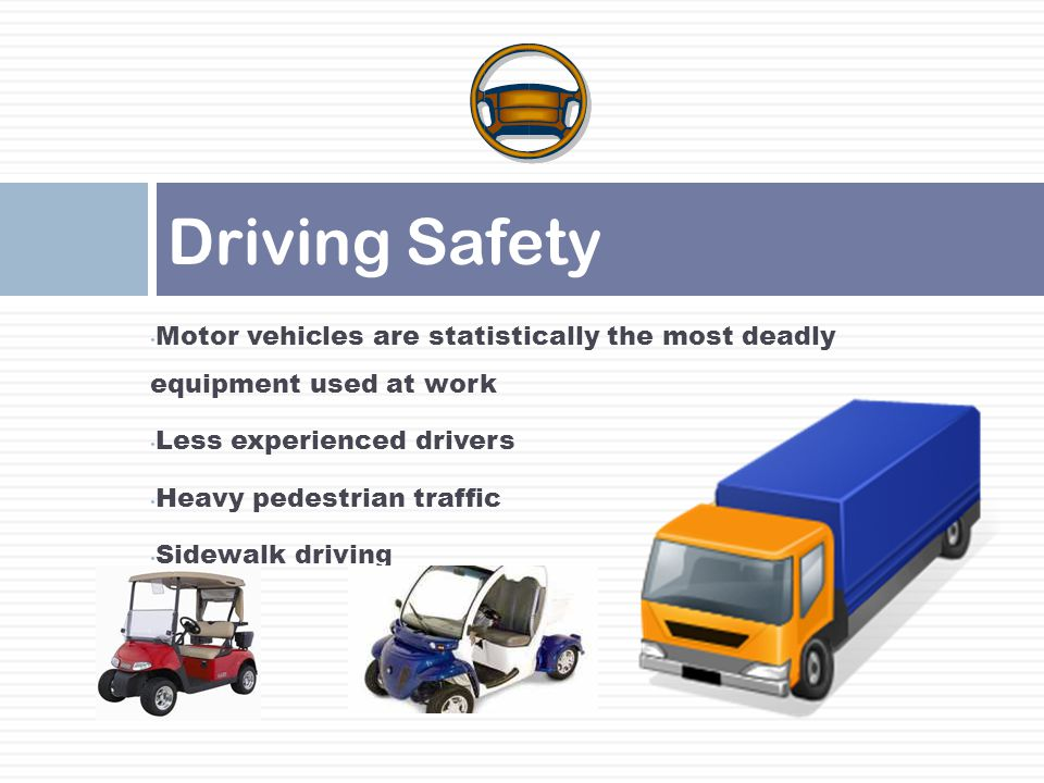 Motor vehicles are statistically the most deadly equipment used at work Less experienced drivers Heavy pedestrian traffic Sidewalk driving Driving Saf