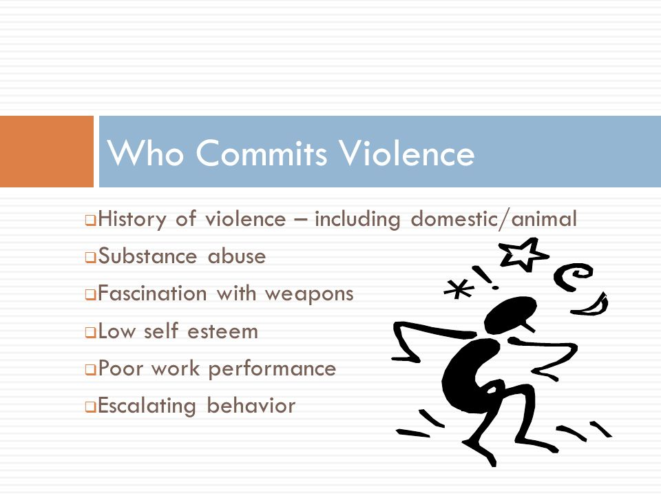  History of violence – including domestic/animal  Substance abuse  Fascination with weapons  Low self esteem  Poor work performance  Escalating behavior Who Commits Violence