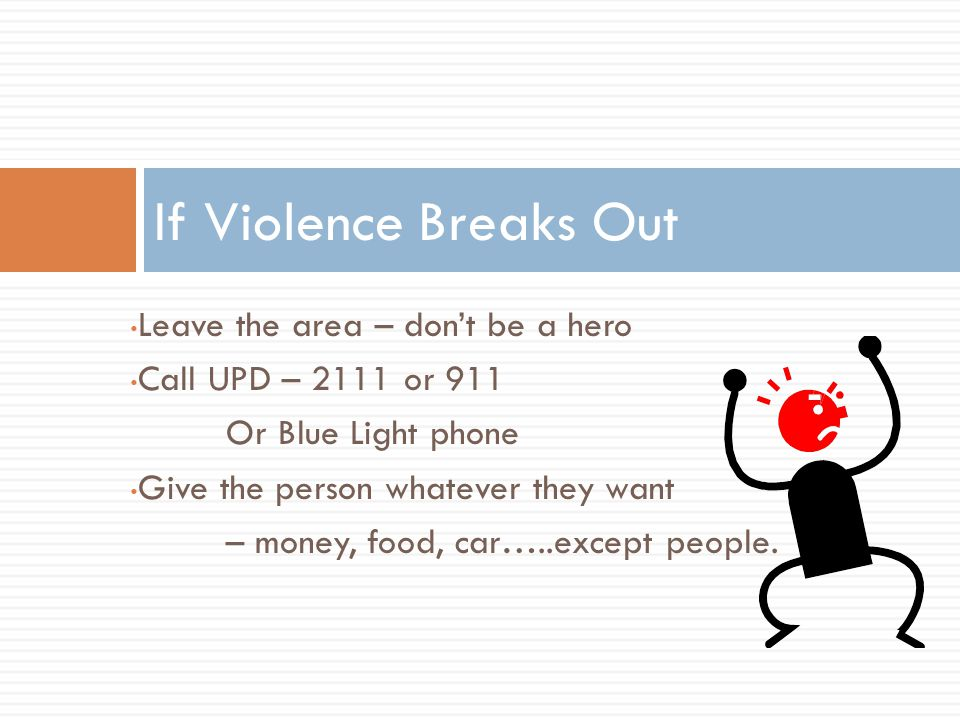 Leave the area – don't be a hero Call UPD – 2111 or 911 Or Blue Light phone Give the person whatever they want – money, food, car…..except people. If