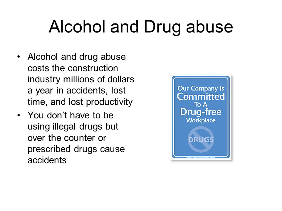 Alcohol and Drug abuse Alcohol and drug abuse costs the construction industry millions of dollars a year in accidents, lost time, and lost productivit