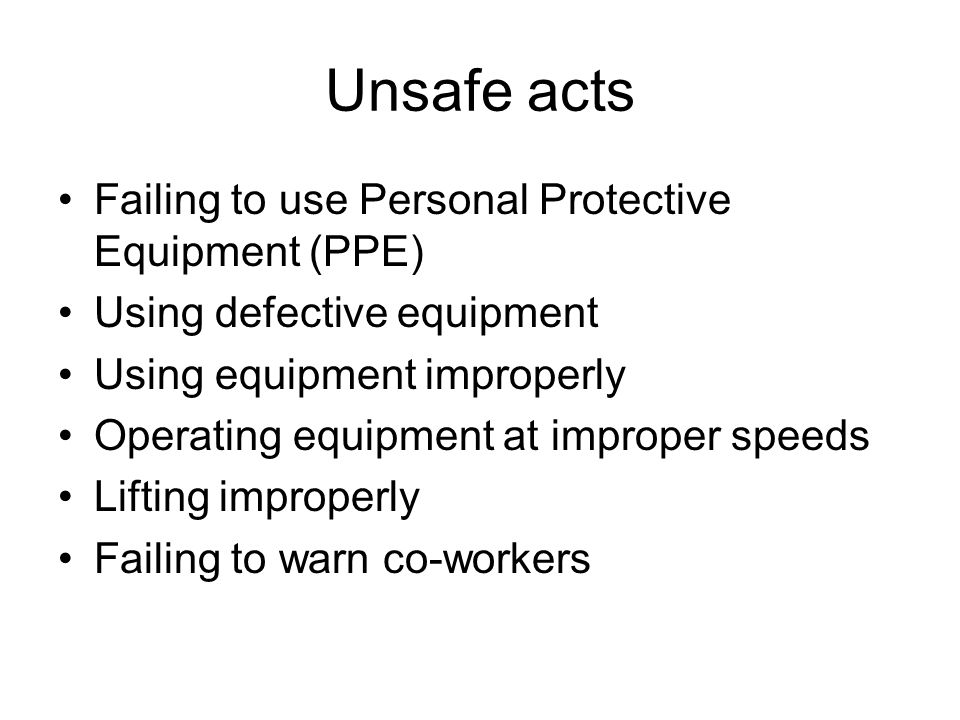 Unsafe acts Failing to use Personal Protective Equipment (PPE) Using defective equipment Using equipment improperly Operating equipment at improper sp