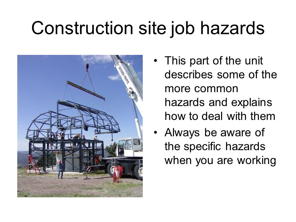 Construction site job hazards This part of the unit describes some of the more common hazards and explains how to deal with them Always be aware of th