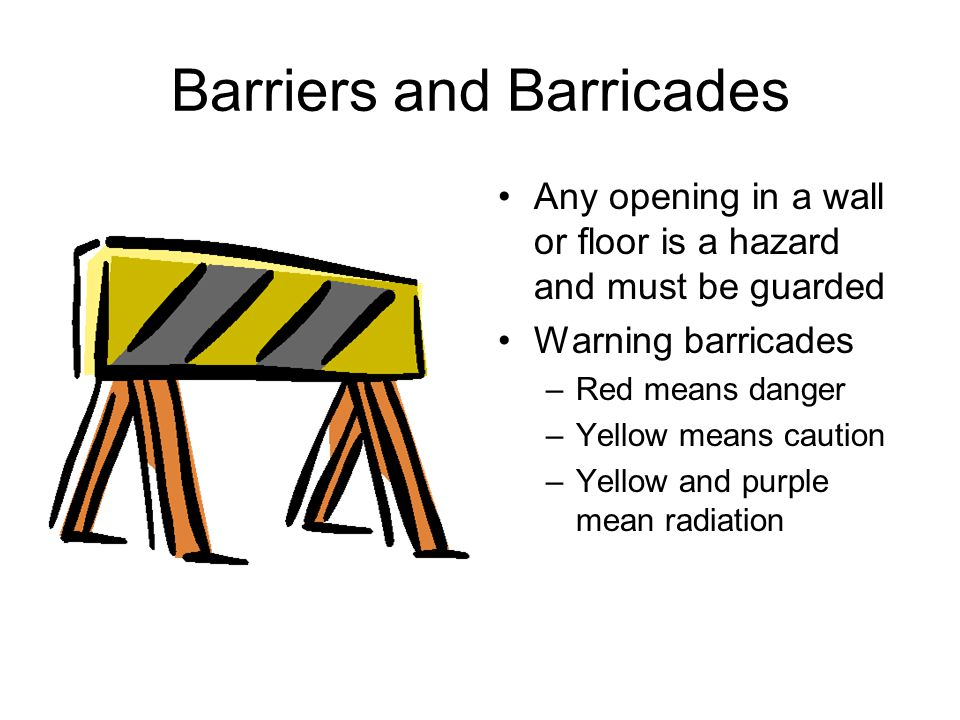 Barriers and Barricades Any opening in a wall or floor is a hazard and must be guarded Warning barricades –Red means danger –Yellow means caution –Yel